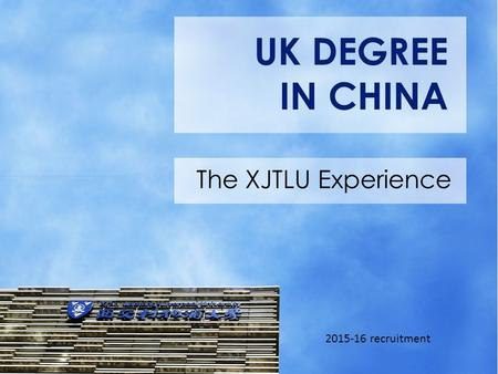 UK DEGREE IN CHINA The XJTLU Experience 2015-16 recruitment.