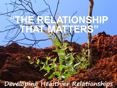 """THE RELATIONSHIP THAT MATTERS"". THE RELATIONSHIP THAT MATTERS 1 Corinthians 15:33 (NIV) Do not be misled: ""Bad company corrupts good character."""