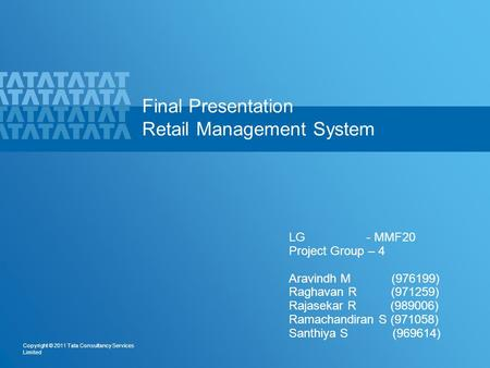 1 Copyright © 2011 Tata Consultancy Services Limited Final Presentation Retail Management System LG - MMF20 Project Group – 4 Aravindh M (976199) Raghavan.