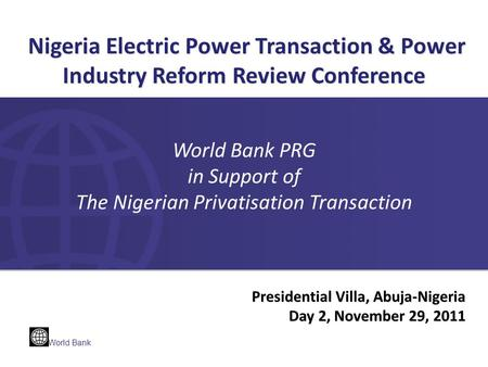 World Bank Presidential Villa, Abuja-Nigeria Day 2, November 29, 2011 Nigeria Electric Power Transaction & Power Industry Reform Review Conference Nigeria.
