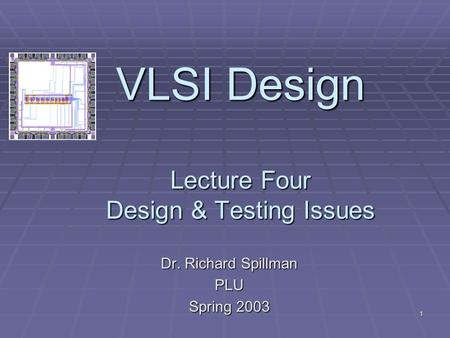 1 VLSI Design Lecture Four Design & Testing Issues Dr. Richard Spillman PLU Spring 2003.