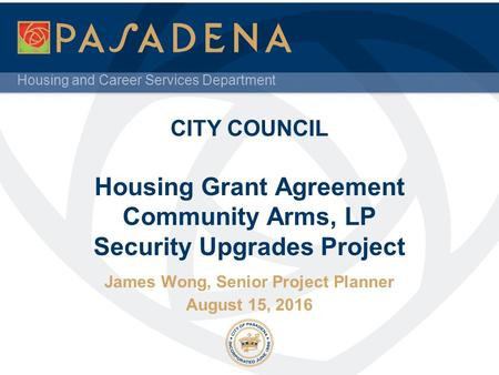 Housing and Career Services Department CITY COUNCIL Housing Grant Agreement Community Arms, LP Security Upgrades Project James Wong, Senior Project Planner.