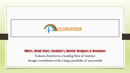 Offices, Retail Stores, Furniture's, Interior Designers & Decorators Colours Interior is a leading firm of interior design consultants with a large portfolio.
