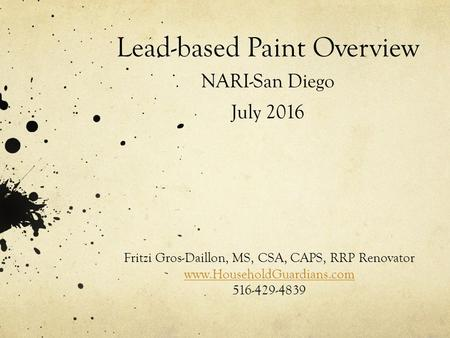Lead-based Paint Overview NARI-San Diego July 2016 Fritzi Gros-Daillon, MS, CSA, CAPS, RRP Renovator  516-429-4839.