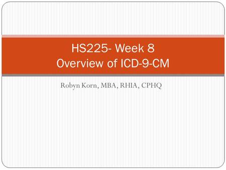 Robyn Korn, MBA, RHIA, CPHQ HS225- Week 8 Overview of ICD-9-CM.