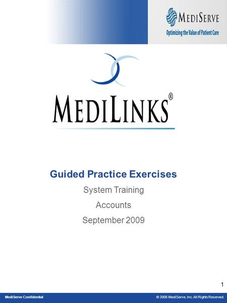 © 2008 MediServe, Inc. All Rights Reserved.MediServe Confidential 1 Guided Practice Exercises System Training Accounts September 2009.