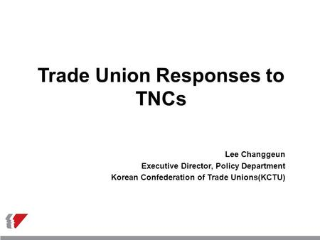 Trade Union Responses to TNCs Lee Changgeun Executive Director, Policy Department Korean Confederation of Trade Unions(KCTU)