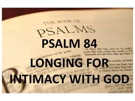 PSALM 1 PSALM 84 LONGING FOR INTIMACY WITH GOD. PSALM 84 To the choirmaster: according to The Gittith. A Psalm of the Sons of Korah.