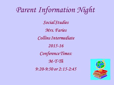 Parent Information Night Social Studies Mrs. Faries Collins Intermediate 2015-16 Conference Times: M-T-Th 9:20-9:50 or 2:15-2:45.