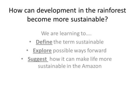 How can development in the rainforest become more sustainable? We are learning to…. Define the term sustainable Explore possible ways forward Suggest how.