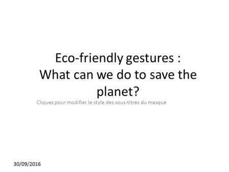 Cliquez pour modifier le style des sous-titres du masque 30/09/2016 Eco-friendly gestures : What can we do to save the planet?