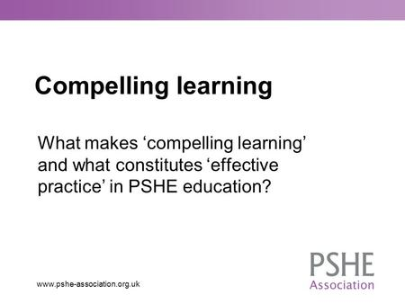 Compelling learning What makes 'compelling learning' and what constitutes 'effective practice' in PSHE education?