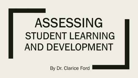 ASSESSING STUDENT LEARNING AND DEVELOPMENT By Dr. Clarice Ford.