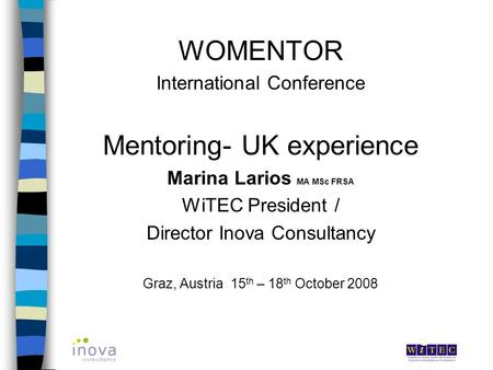 WOMENTOR International Conference Mentoring- UK experience Marina Larios MA MSc FRSA WiTEC President / Director Inova Consultancy Graz, Austria 15 th –