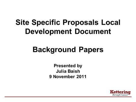 Site Specific Proposals Local Development Document Background Papers Presented by Julia Baish 9 November 2011.