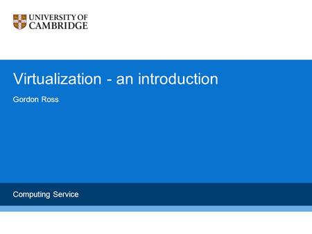 Virtualization - an introduction Gordon Ross <strong>Computing</strong> Service.