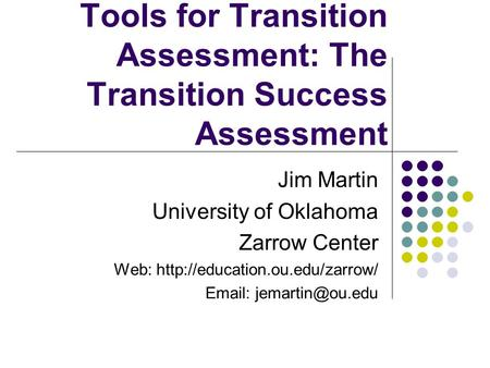 Tools for Transition Assessment: The Transition Success Assessment Jim Martin University of Oklahoma Zarrow Center Web: