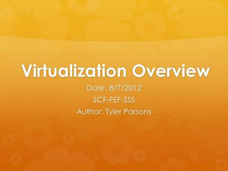 Virtualization Overview Date: 8/7/2012 SCF-FEF-SSS Author: Tyler Parsons.