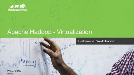 Page 1 © Hortonworks Inc. 2011 – 2014. All Rights Reserved Apache Hadoop - Virtualization Winter 2015 Version 1.4 Hortonworks. We do Hadoop.
