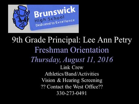 9th Grade Principal: Lee Ann Petry Freshman Orientation Thursday, August 11, 2016 Link Crew Athletics/Band/Activities Vision & Hearing Screening ?? Contact.