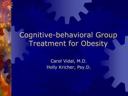 Cognitive-behavioral Group Treatment for Obesity Carol Vidal, M.D. Holly Kricher, Psy.D.
