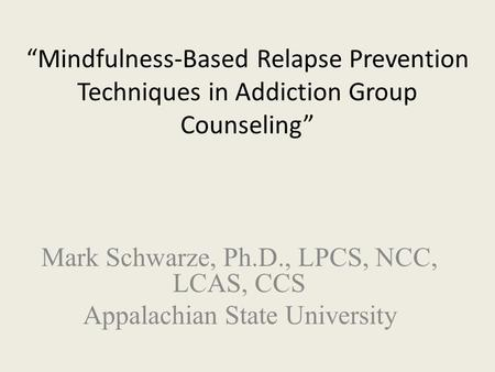 """Mindfulness-Based Relapse Prevention Techniques in Addiction Group Counseling"" Mark Schwarze, Ph.D., LPCS, NCC, LCAS, CCS Appalachian State University."