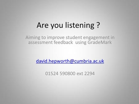 Are you listening ? Aiming to improve student engagement in assessment feedback using GradeMark 01524 590800 ext 2294.