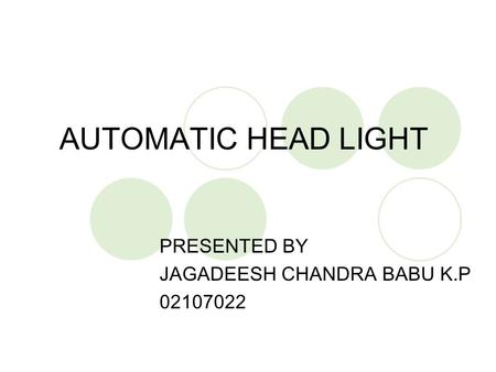 AUTOMATIC HEAD LIGHT PRESENTED BY JAGADEESH CHANDRA BABU K.P 02107022.