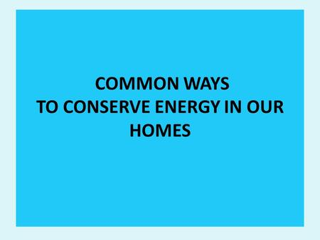 COMMON WAYS TO CONSERVE ENERGY IN OUR HOMES. OVERVIEW CONCEPT OF ENERGY CONSERVATION AND MANAGEMENT THE NEED TO CONSERVE ENERGY COMMON WAYS TO CONSERVE.