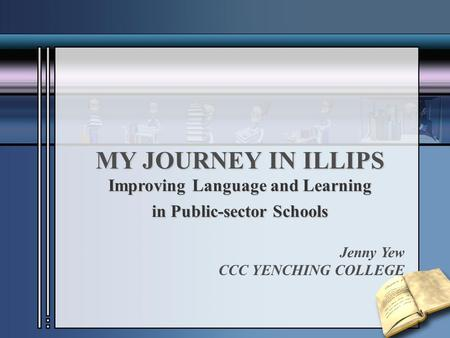 MY JOURNEY IN ILLIPS Improving Language and Learning in Public-sector Schools Jenny Yew CCC YENCHING COLLEGE.
