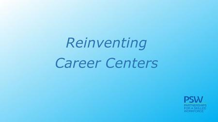Reinventing Career Centers. The vision The four components of the career center The partners Goals and measures.