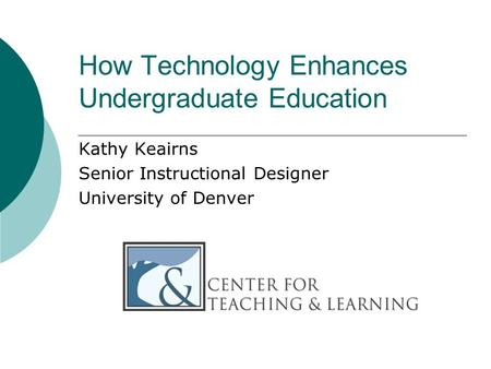 How Technology Enhances Undergraduate Education Kathy Keairns Senior Instructional Designer University of Denver.