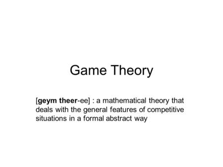 Game Theory [geym theer-ee] : a mathematical theory that deals with the general features of competitive situations in a formal abstract way.