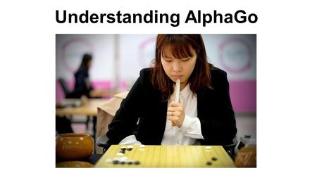 Understanding AlphaGo. Go Overview Originated in ancient China 2,500 years ago Two players game Goal - surround more territory than the opponent 19X19.