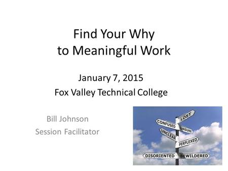 Find Your Why to Meaningful Work Bill Johnson Session Facilitator January 7, 2015 Fox Valley Technical College.