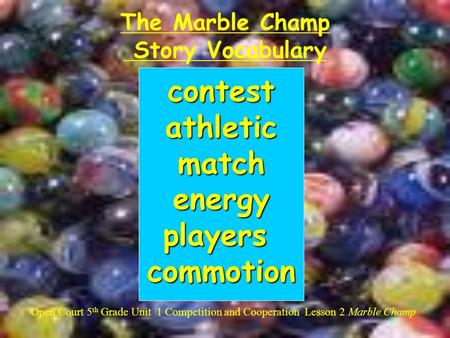The Marble Champ Story Vocabulary Open Court 5 th Grade Unit 1 Competition and Cooperation Lesson 2 Marble Champ contestathleticmatchenergyplayerscommotion.