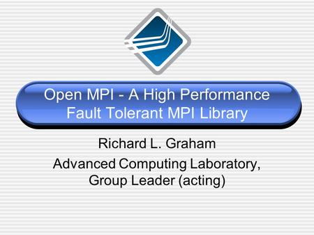 Open MPI - A High Performance Fault Tolerant MPI Library Richard L. Graham Advanced Computing Laboratory, Group Leader (acting)