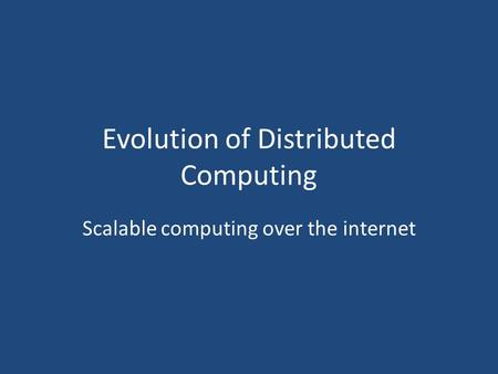 Evolution of Distributed Computing Scalable computing over the internet.