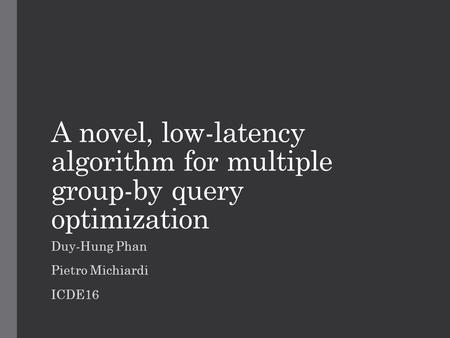 A novel, low-latency algorithm for multiple group-by query optimization Duy-Hung Phan Pietro Michiardi ICDE16.