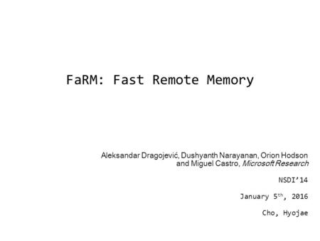 FaRM: Fast Remote Memory Aleksandar Dragojević, Dushyanth Narayanan, Orion Hodson and Miguel Castro, Microsoft Research NSDI'14 January 5 th, 2016 Cho,