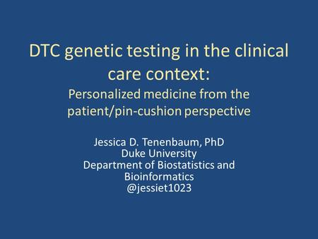 DTC genetic testing in the clinical care context: Personalized medicine from the patient/pin-cushion perspective Jessica D. Tenenbaum, PhD Duke University.