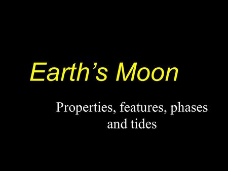 Earth's Moon Properties, features, phases and tides.