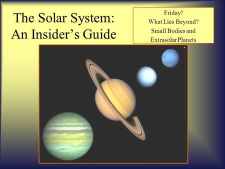 The Solar System: An Insider's Guide Friday! What Lies Beyond? Small Bodies and Extrasolar Planets.