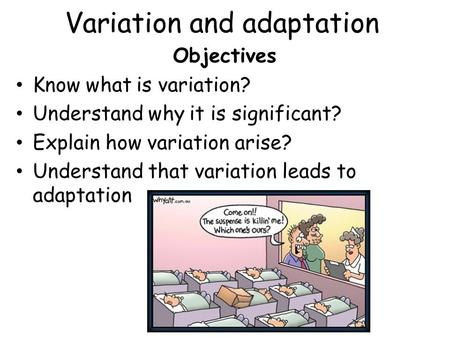 Variation and adaptation Objectives Know what is variation? Understand why it is significant? Explain how variation arise? Understand that variation leads.