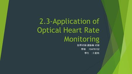 2.3-<strong>Application</strong> of Optical Heart Rate Monitoring 指導老師 : 謝振榆 老師 學號 :10476132 學生 : 王龍乾.