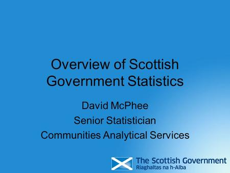Overview of Scottish Government Statistics David McPhee Senior Statistician Communities Analytical Services.
