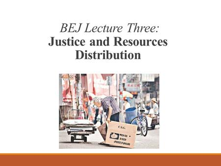 BEJ Lecture Three: Justice and Resources Distribution.