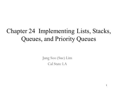 1 Chapter 24 Implementing Lists, Stacks, Queues, and Priority Queues Jung Soo (Sue) Lim Cal State LA.