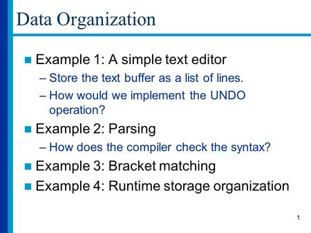 1 Data Organization Example 1: A simple text editor –Store the text buffer as a list of lines. –How would we implement the UNDO operation? Example 2: Parsing.