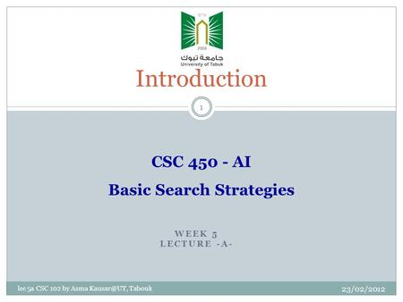 WEEK 5 LECTURE -A- 23/02/2012 lec 5a CSC 102 by Asma Tabouk Introduction 1 CSC 450 - AI Basic Search Strategies.